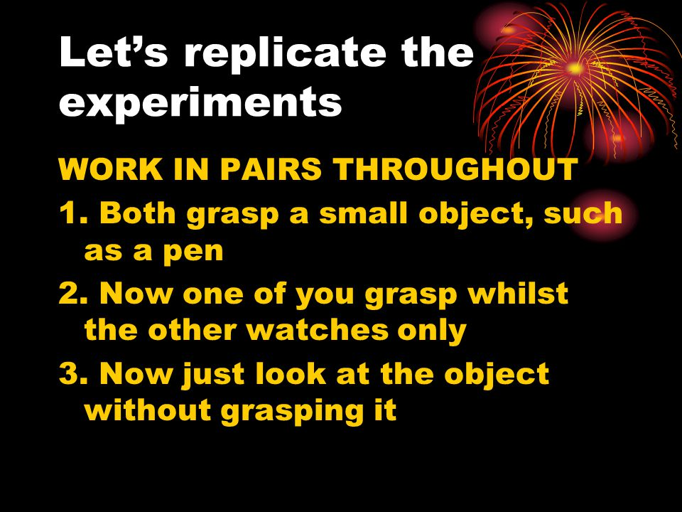 Let's replicate the experiments WORK IN PAIRS THROUGHOUT 1. Both grasp a small object, such as a pen 2. Now one of you grasp whilst the other watches