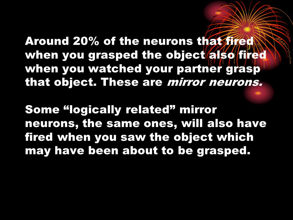 Around 20% of the neurons that fired when you grasped the object also fired when you watched your partner grasp that object. These are mirror neurons.