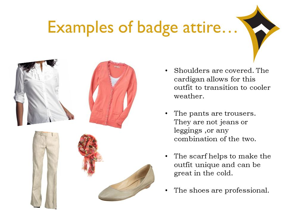 Examples of badge attire… Shoulders are covered. The cardigan allows for this outfit to transition to cooler weather. The pants are trousers. They are