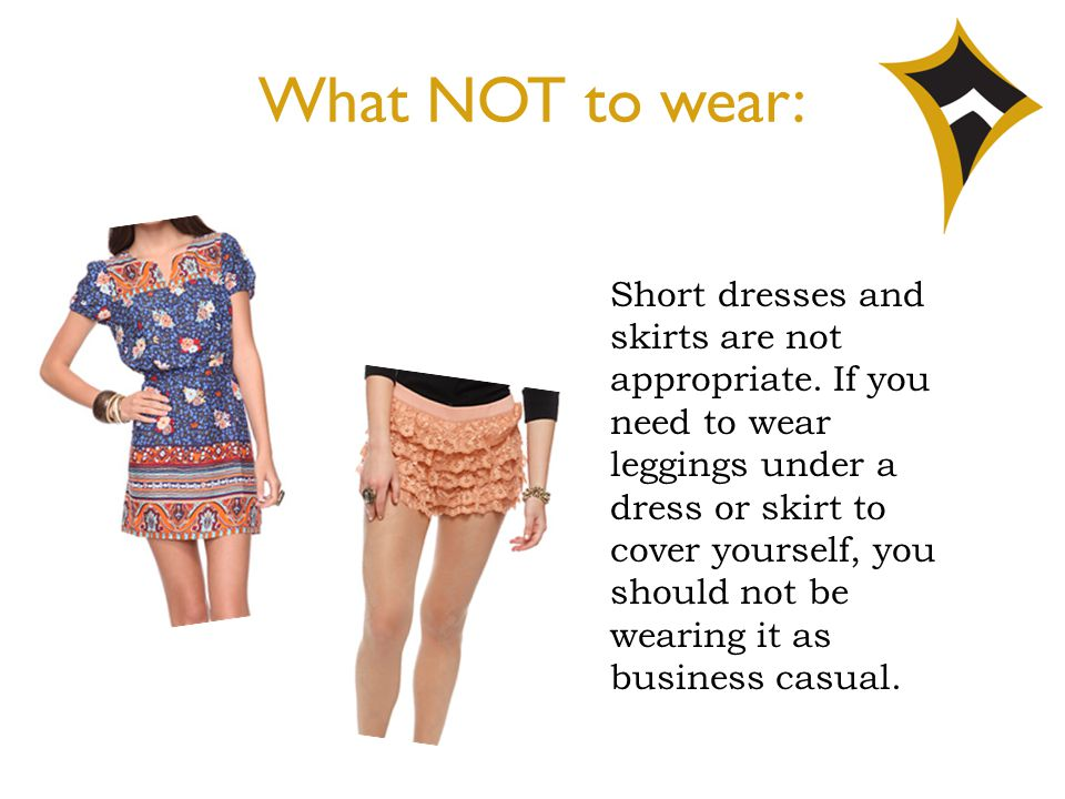 What NOT to wear: Short dresses and skirts are not appropriate. If you need to wear leggings under a dress or skirt to cover yourself, you should not