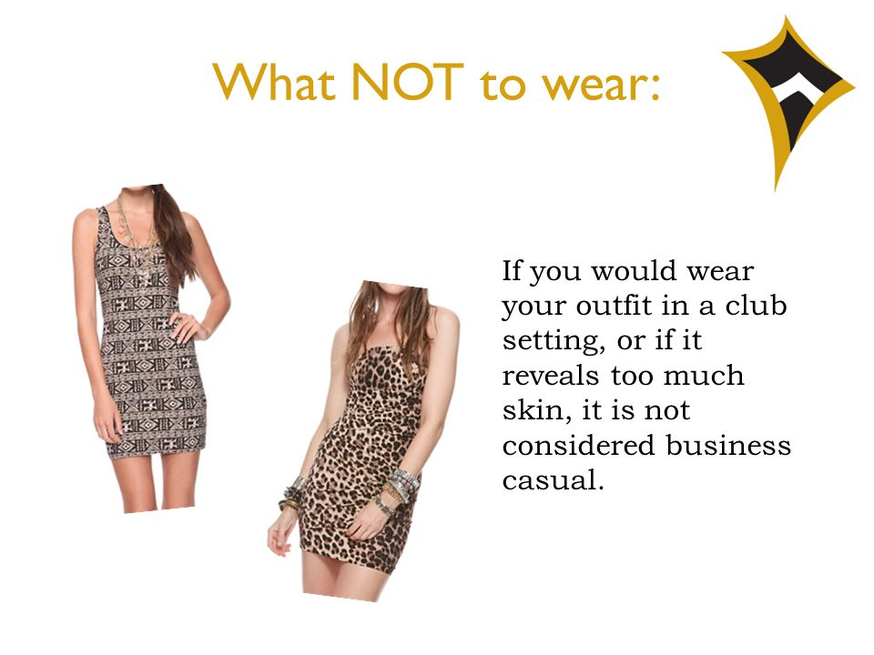 What NOT to wear: If you would wear your outfit in a club setting, or if it reveals too much skin, it is not considered business casual.