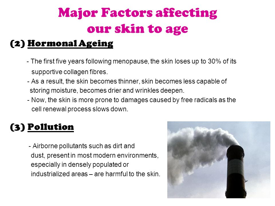 (2) Hormonal Ageing - The first five years following menopause, the skin loses up to 30% of its supportive collagen fibres.