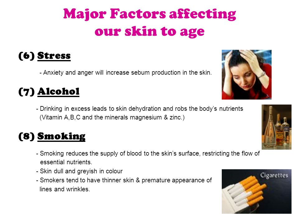 (6) Stress - Anxiety and anger will increase sebum production in the skin. (7) Alcohol - Drinking in excess leads to skin dehydration and robs the bod