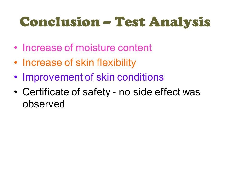 Conclusion – Test Analysis Increase of moisture content Increase of skin flexibility Improvement of skin conditions Certificate of safety - no side effect was observed