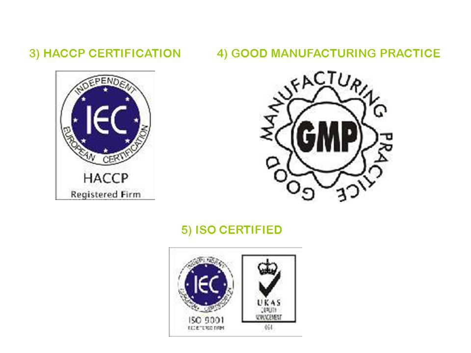 3) HACCP CERTIFICATION4) GOOD MANUFACTURING PRACTICE 5) ISO CERTIFIED