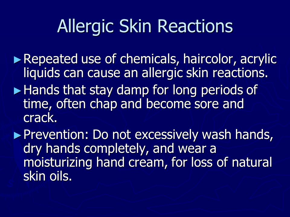 Allergic Skin Reactions ► Repeated use of chemicals, haircolor, acrylic liquids can cause an allergic skin reactions. ► Hands that stay damp for long