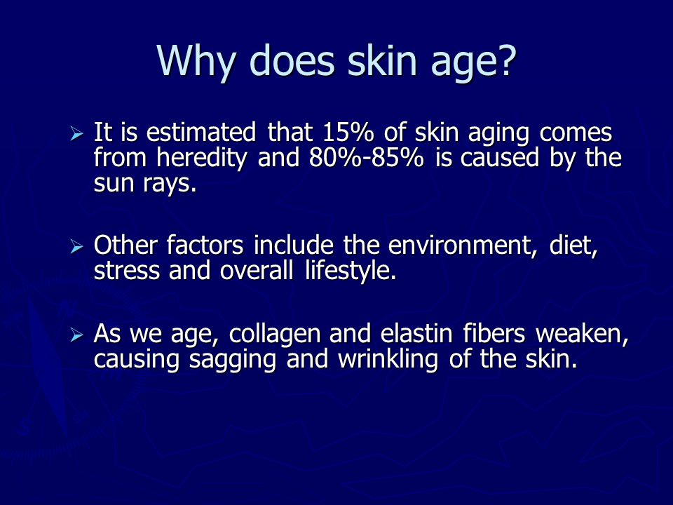 Why does skin age?  It is estimated that 15% of skin aging comes from heredity and 80%-85% is caused by the sun rays.  Other factors include the env