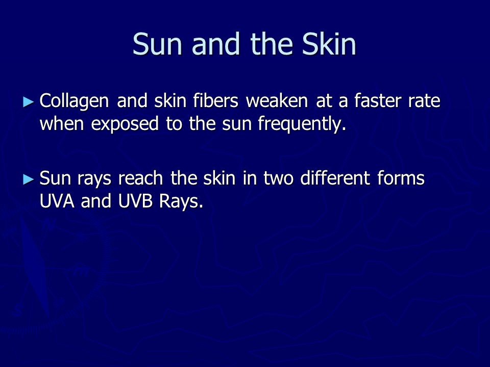 Sun and the Skin ► Collagen and skin fibers weaken at a faster rate when exposed to the sun frequently. ► Sun rays reach the skin in two different for