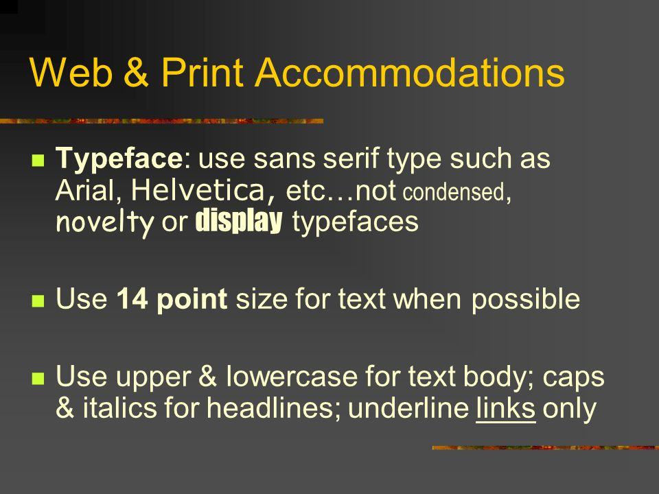 Web & Print Accommodations Typeface: use sans serif type such as Arial, Helvetica, etc…not condensed, novelty or display typefaces Use 14 point size for text when possible Use upper & lowercase for text body; caps & italics for headlines; underline links only