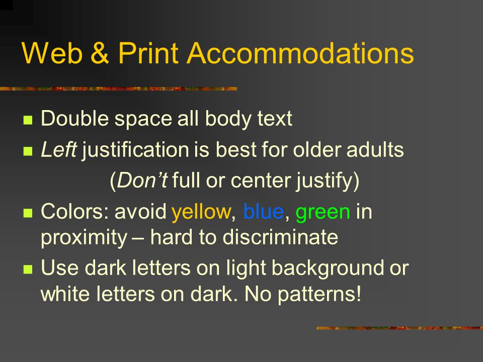 Web & Print Accommodations Double space all body text Left justification is best for older adults (Don't full or center justify) Colors: avoid yellow, blue, green in proximity – hard to discriminate Use dark letters on light background or white letters on dark.