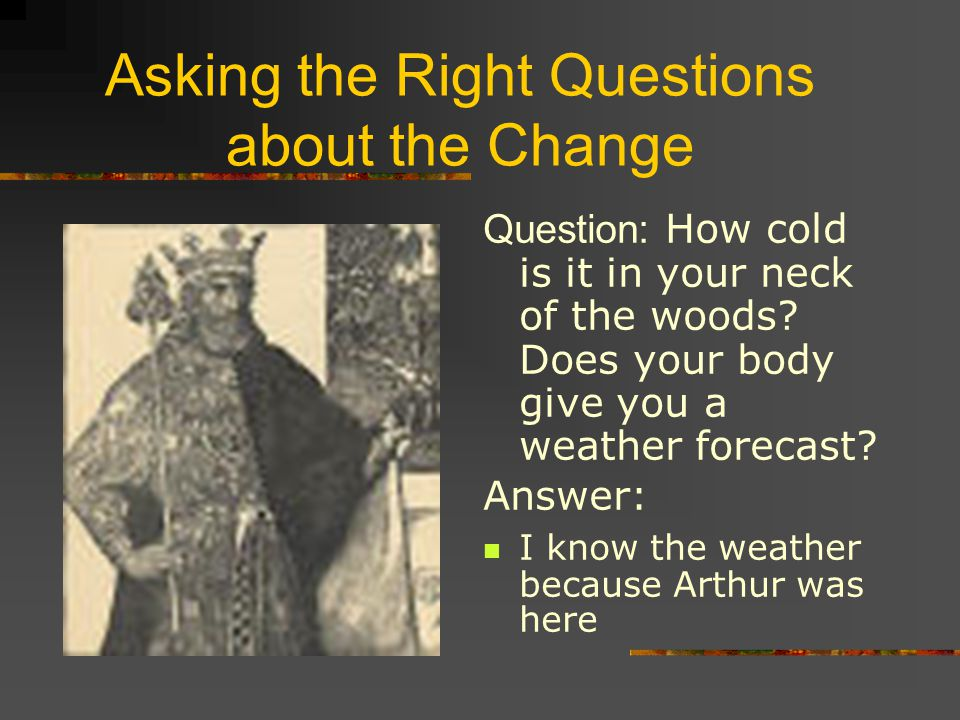 Asking the Right Questions about the Change Question: How cold is it in your neck of the woods? Does your body give you a weather forecast? Answer: I