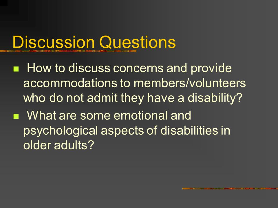 Discussion Questions How to discuss concerns and provide accommodations to members/volunteers who do not admit they have a disability? What are some e