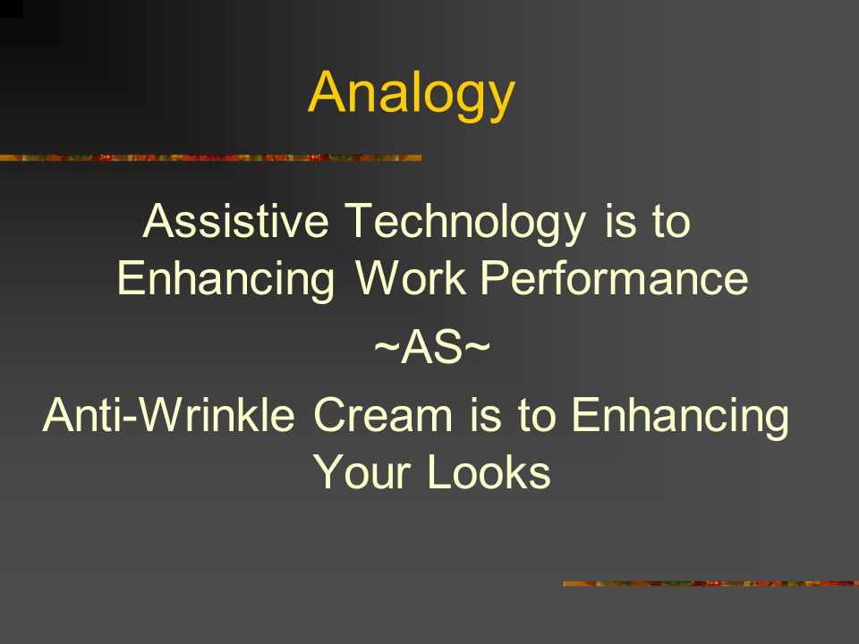 Analogy Assistive Technology is to Enhancing Work Performance ~AS~ Anti-Wrinkle Cream is to Enhancing Your Looks