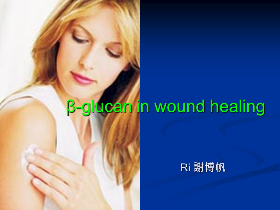 β-glucan in wound healing Ri 謝博帆 Ri 謝博帆