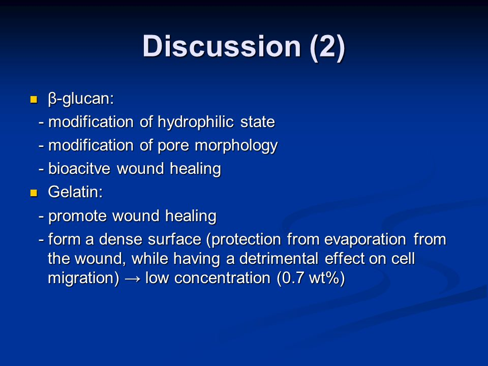 Discussion (2) β-glucan: β-glucan: - modification of hydrophilic state - modification of hydrophilic state - modification of pore morphology - modification of pore morphology - bioacitve wound healing - bioacitve wound healing Gelatin: Gelatin: - promote wound healing - promote wound healing - form a dense surface (protection from evaporation from the wound, while having a detrimental effect on cell migration) → low concentration (0.7 wt%) - form a dense surface (protection from evaporation from the wound, while having a detrimental effect on cell migration) → low concentration (0.7 wt%)