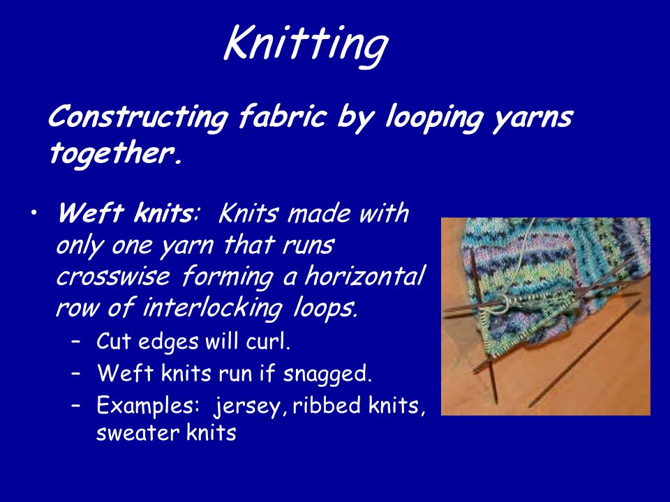 Knitting Weft knits: Knits made with only one yarn that runs crosswise forming a horizontal row of interlocking loops.