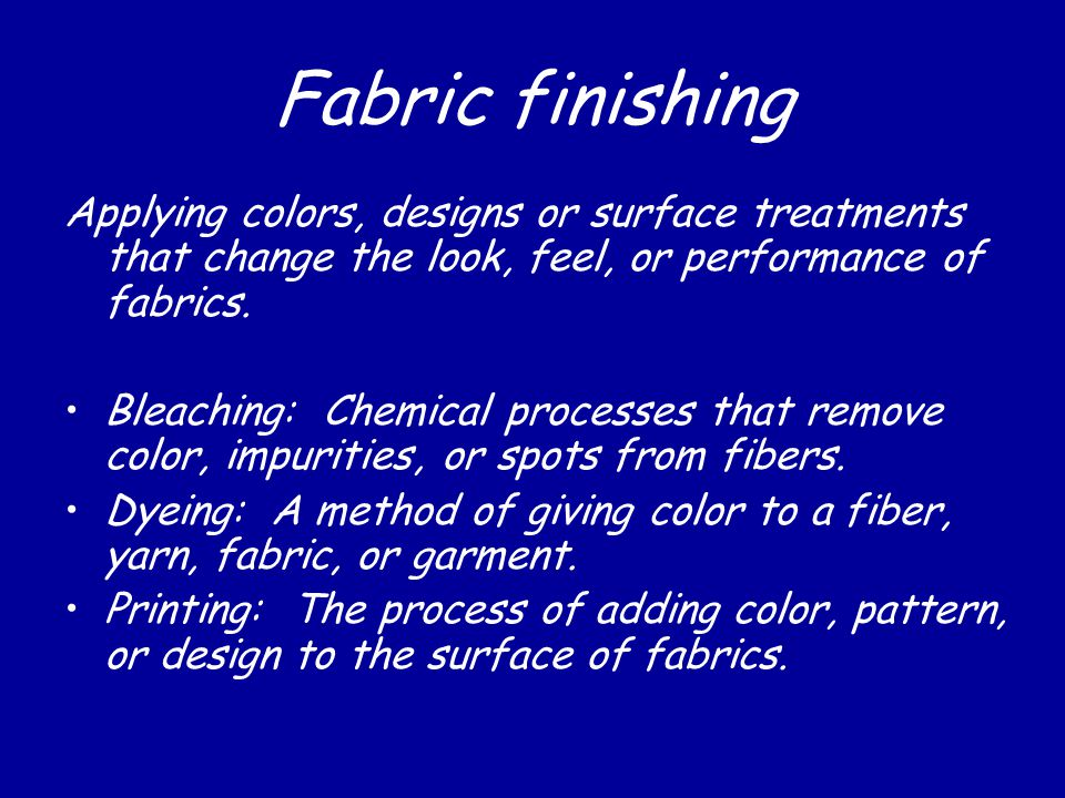 Fabric finishing Applying colors, designs or surface treatments that change the look, feel, or performance of fabrics.