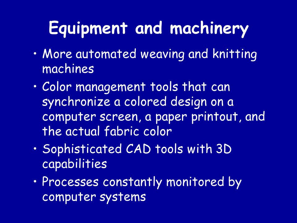 Equipment and machinery More automated weaving and knitting machines Color management tools that can synchronize a colored design on a computer screen, a paper printout, and the actual fabric color Sophisticated CAD tools with 3D capabilities Processes constantly monitored by computer systems