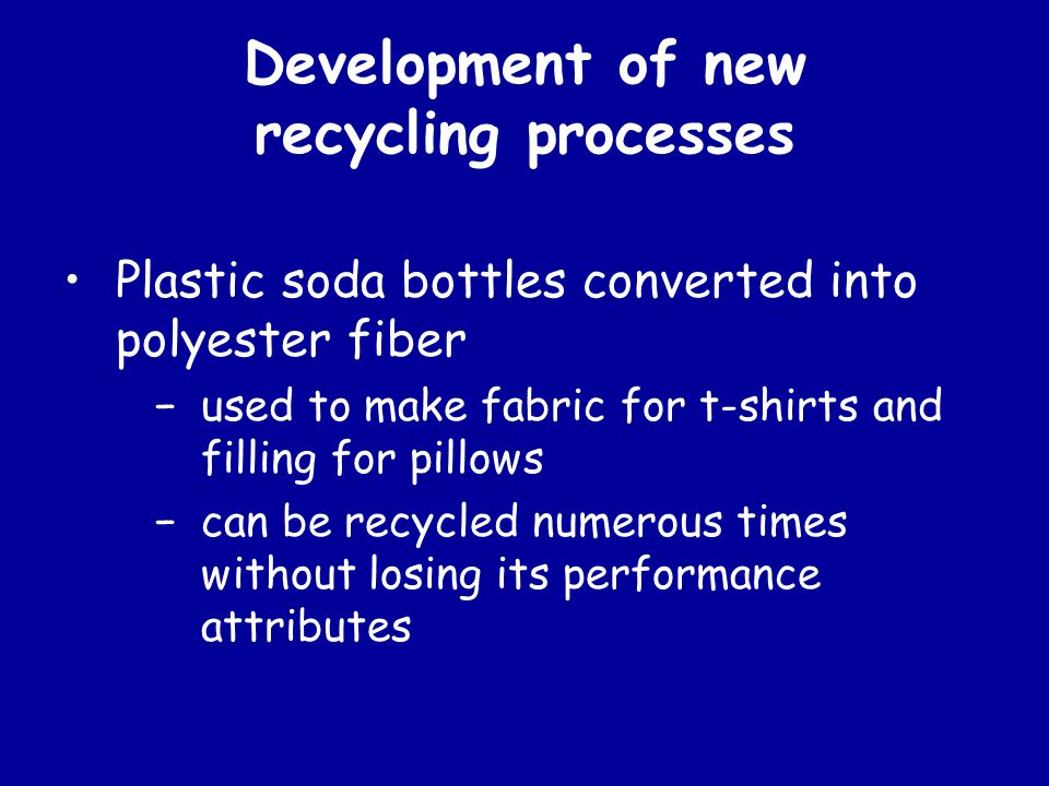 Development of new recycling processes Plastic soda bottles converted into polyester fiber −used to make fabric for t-shirts and filling for pillows −can be recycled numerous times without losing its performance attributes