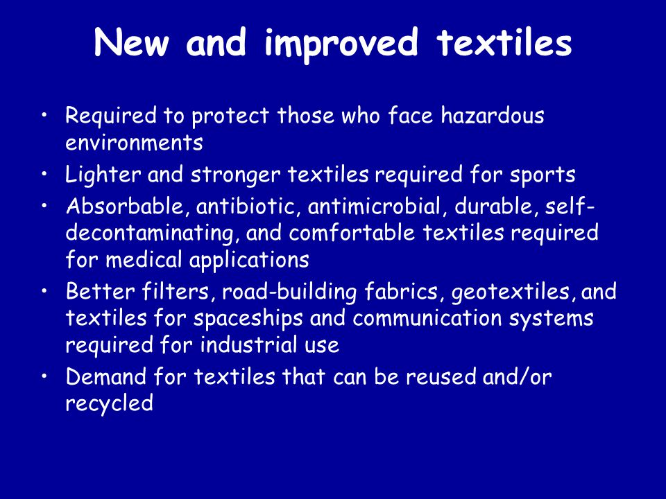 New and improved textiles Required to protect those who face hazardous environments Lighter and stronger textiles required for sports Absorbable, antibiotic, antimicrobial, durable, self- decontaminating, and comfortable textiles required for medical applications Better filters, road-building fabrics, geotextiles, and textiles for spaceships and communication systems required for industrial use Demand for textiles that can be reused and/or recycled