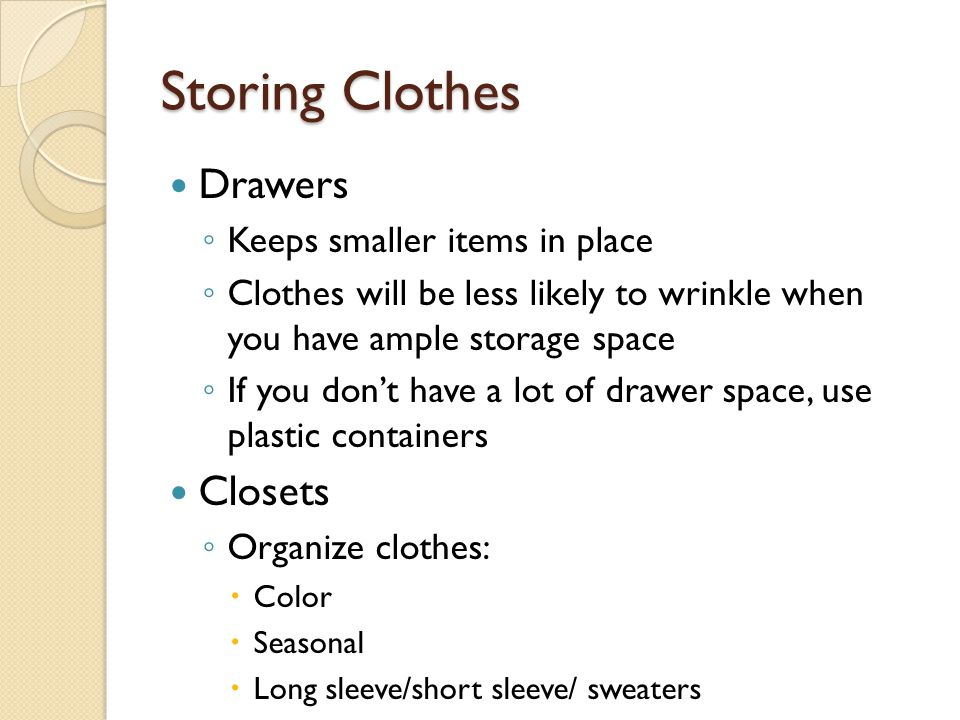 Storing Clothes Drawers ◦ Keeps smaller items in place ◦ Clothes will be less likely to wrinkle when you have ample storage space ◦ If you don't have a lot of drawer space, use plastic containers Closets ◦ Organize clothes:  Color  Seasonal  Long sleeve/short sleeve/ sweaters
