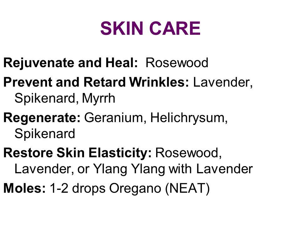SKIN CARE Rejuvenate and Heal: Rosewood Prevent and Retard Wrinkles: Lavender, Spikenard, Myrrh Regenerate: Geranium, Helichrysum, Spikenard Restore S