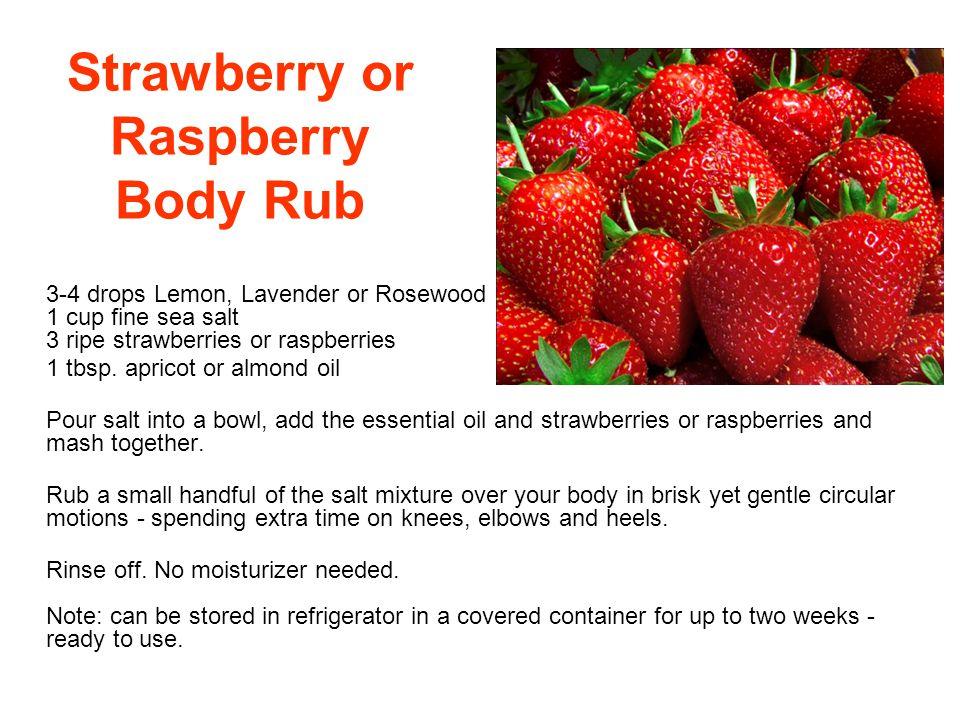 Strawberry or Raspberry Body Rub 3-4 drops Lemon, Lavender or Rosewood 1 cup fine sea salt 3 ripe strawberries or raspberries 1 tbsp. apricot or almon