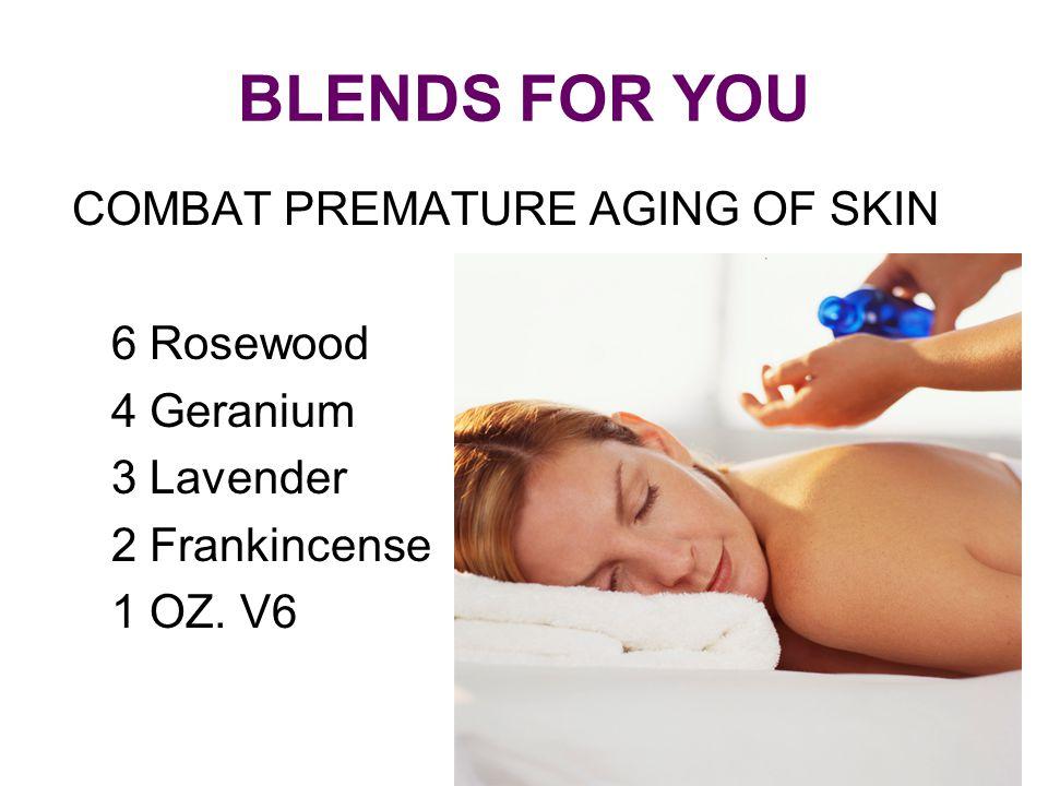 BLENDS FOR YOU COMBAT PREMATURE AGING OF SKIN 6 Rosewood 4 Geranium 3 Lavender 2 Frankincense 1 OZ. V6