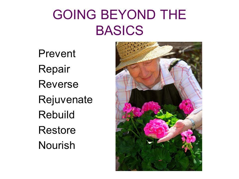 GOING BEYOND THE BASICS Prevent Repair Reverse Rejuvenate Rebuild Restore Nourish