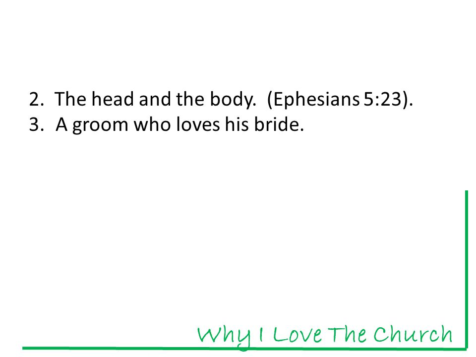 2. The head and the body. (Ephesians 5:23). 3.A groom who loves his bride. Why I Love The Church