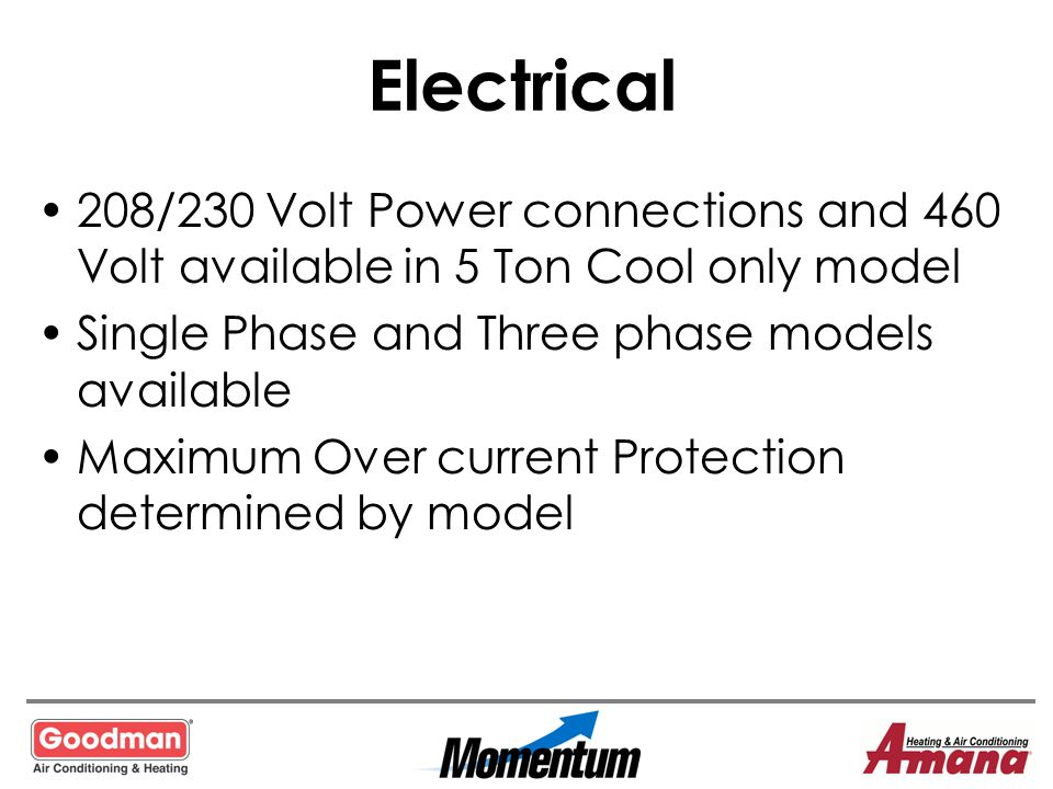 Electrical 208/230 Volt Power connections and 460 Volt available in 5 Ton Cool only model Single Phase and Three phase models available Maximum Over c