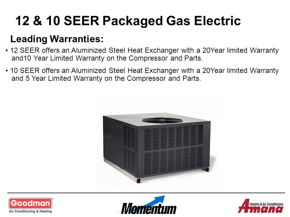 12 & 10 SEER Packaged Gas Electric Leading Warranties: 12 SEER offers an Aluminized Steel Heat Exchanger with a 20Year limited Warranty and10 Year Lim