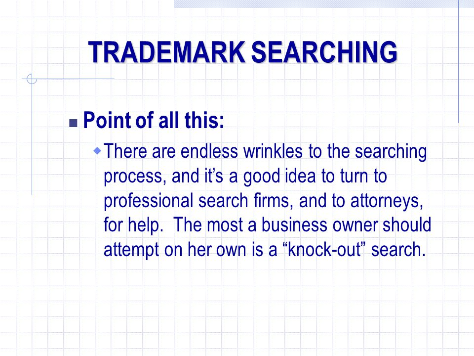 Point of all this:  There are endless wrinkles to the searching process, and it's a good idea to turn to professional search firms, and to attorneys, for help.