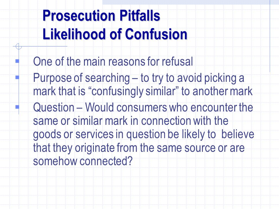 Prosecution Pitfalls Likelihood of Confusion  One of the main reasons for refusal  Purpose of searching – to try to avoid picking a mark that is confusingly similar to another mark  Question – Would consumers who encounter the same or similar mark in connection with the goods or services in question be likely to believe that they originate from the same source or are somehow connected?