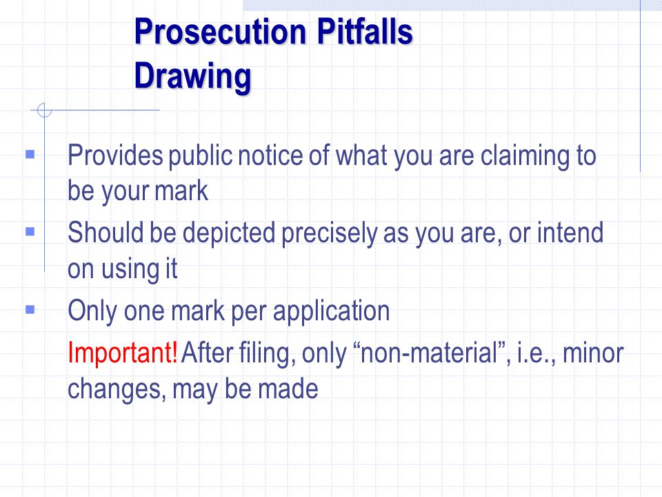 Prosecution Pitfalls Drawing  Provides public notice of what you are claiming to be your mark  Should be depicted precisely as you are, or intend on using it  Only one mark per application Important.