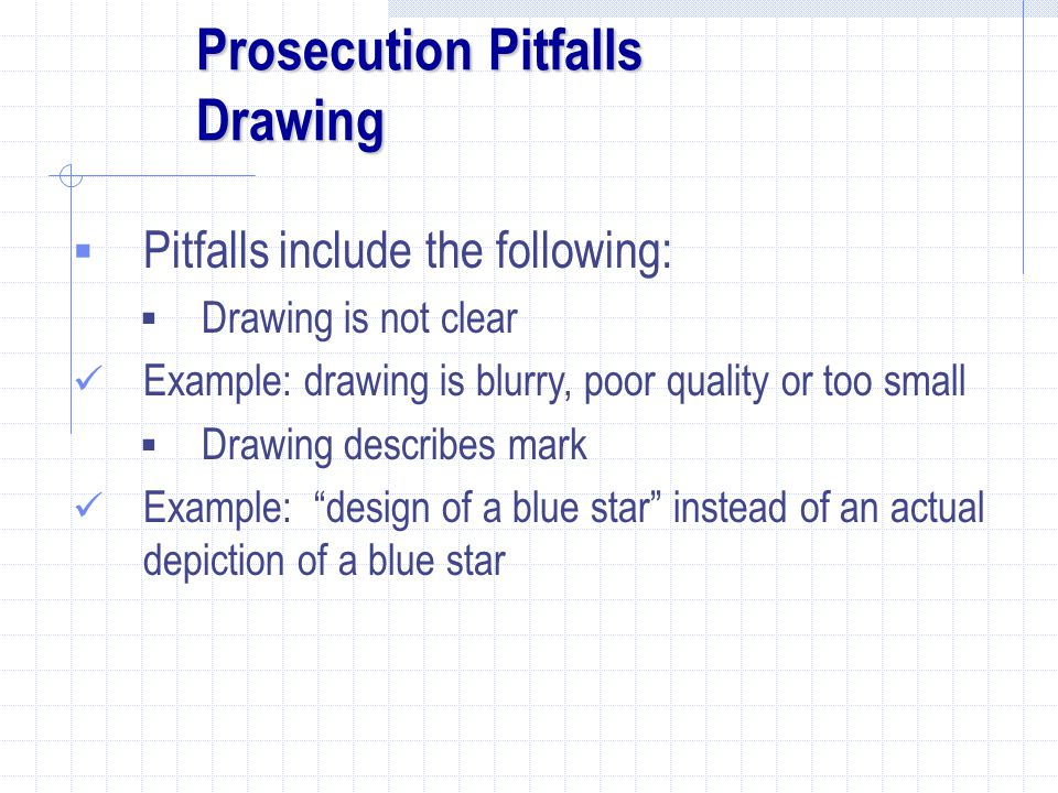 Prosecution Pitfalls Drawing  Pitfalls include the following:  Drawing is not clear Example: drawing is blurry, poor quality or too small  Drawing describes mark Example: design of a blue star instead of an actual depiction of a blue star