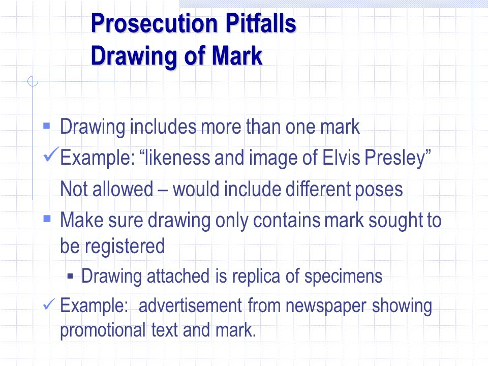 Prosecution Pitfalls Drawing of Mark  Drawing includes more than one mark Example: likeness and image of Elvis Presley Not allowed – would include different poses  Make sure drawing only contains mark sought to be registered  Drawing attached is replica of specimens Example: advertisement from newspaper showing promotional text and mark.