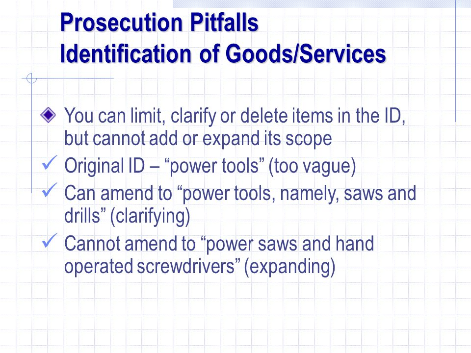 Prosecution Pitfalls Identification of Goods/Services You can limit, clarify or delete items in the ID, but cannot add or expand its scope Original ID – power tools (too vague) Can amend to power tools, namely, saws and drills (clarifying) Cannot amend to power saws and hand operated screwdrivers (expanding)