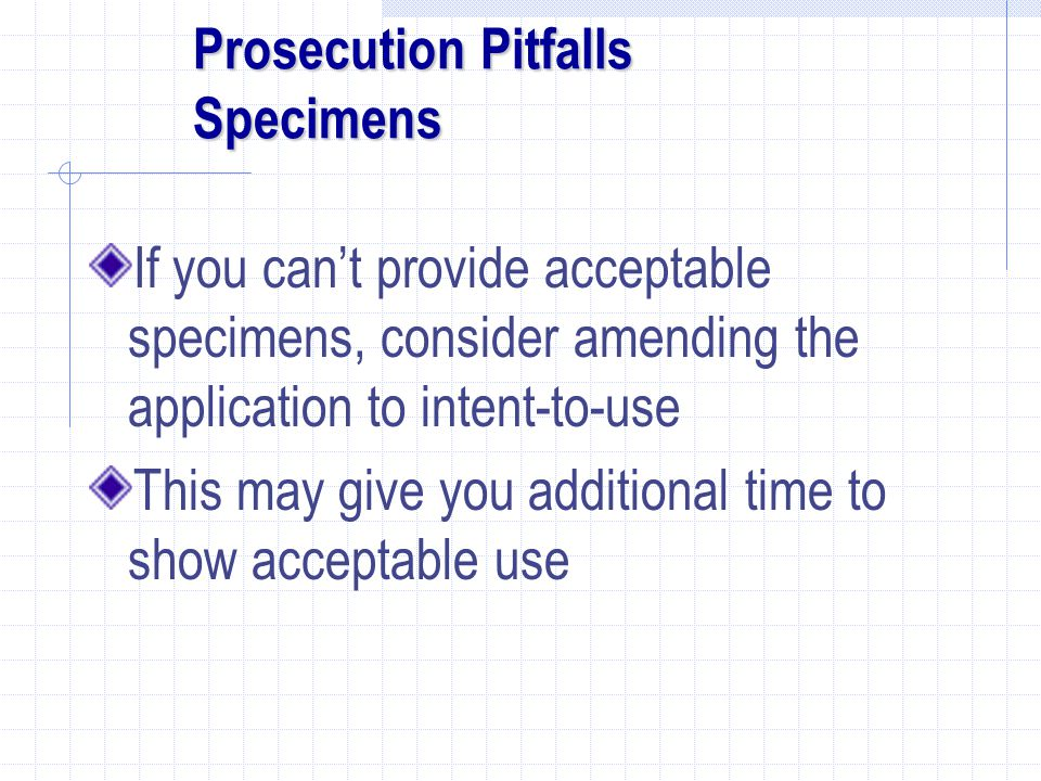 Prosecution Pitfalls Specimens If you can't provide acceptable specimens, consider amending the application to intent-to-use This may give you additional time to show acceptable use