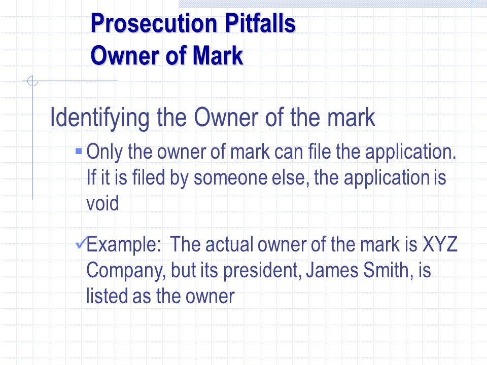 Prosecution Pitfalls Owner of Mark Identifying the Owner of the mark  Only the owner of mark can file the application.