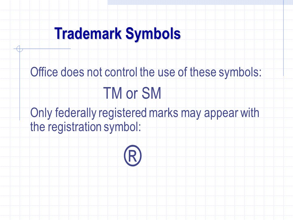 Trademark Symbols Office does not control the use of these symbols: TM or SM Only federally registered marks may appear with the registration symbol: ®
