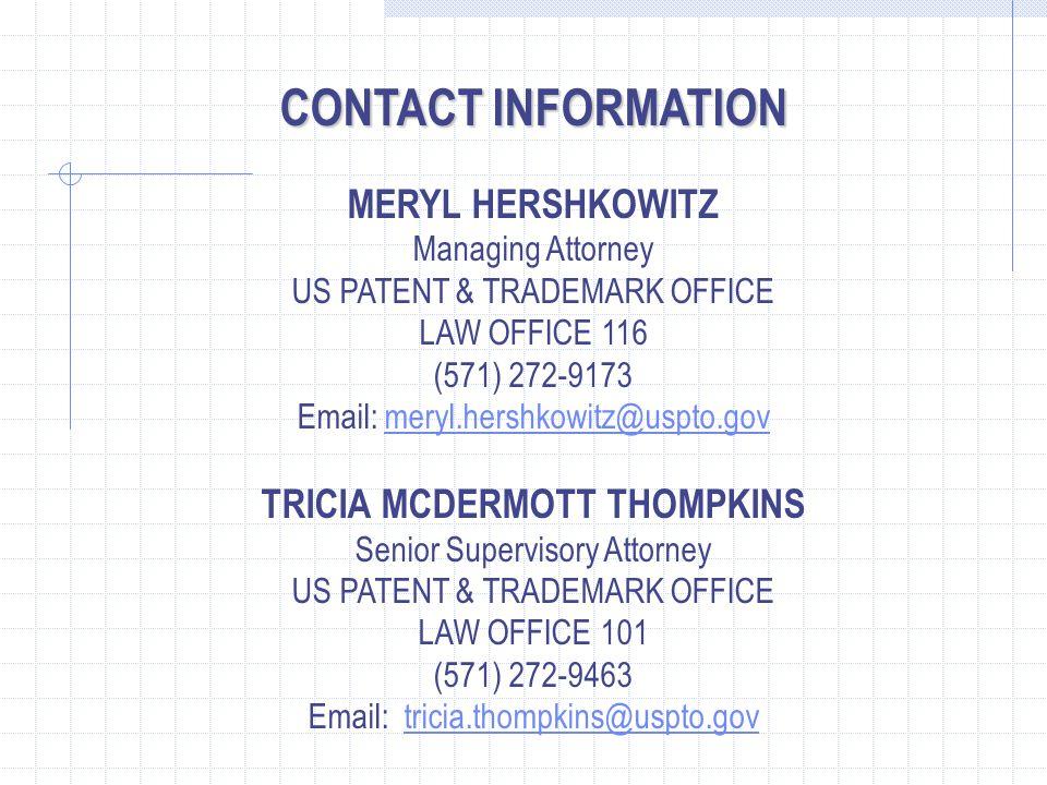 CONTACT INFORMATION MERYL HERSHKOWITZ Managing Attorney US PATENT & TRADEMARK OFFICE LAW OFFICE 116 (571) 272-9173 Email: meryl.hershkowitz@uspto.govmeryl.hershkowitz@uspto.gov TRICIA MCDERMOTT THOMPKINS Senior Supervisory Attorney US PATENT & TRADEMARK OFFICE LAW OFFICE 101 (571) 272-9463 Email: tricia.thompkins@uspto.govtricia.thompkins@uspto.gov