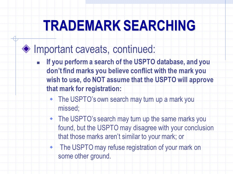 Important caveats, continued: If you perform a search of the USPTO database, and you don't find marks you believe conflict with the mark you wish to use, do NOT assume that the USPTO will approve that mark for registration:  The USPTO's own search may turn up a mark you missed;  The USPTO's search may turn up the same marks you found, but the USPTO may disagree with your conclusion that those marks aren't similar to your mark; or  The USPTO may refuse registration of your mark on some other ground.