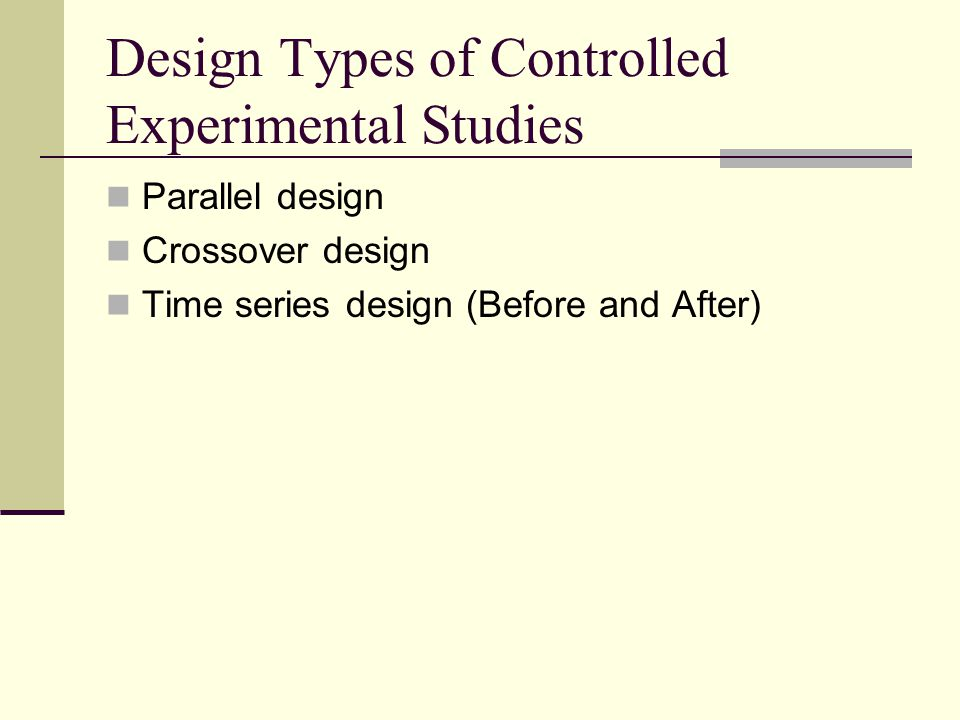 Design Types of Controlled Experimental Studies Parallel design Crossover design Time series design (Before and After)
