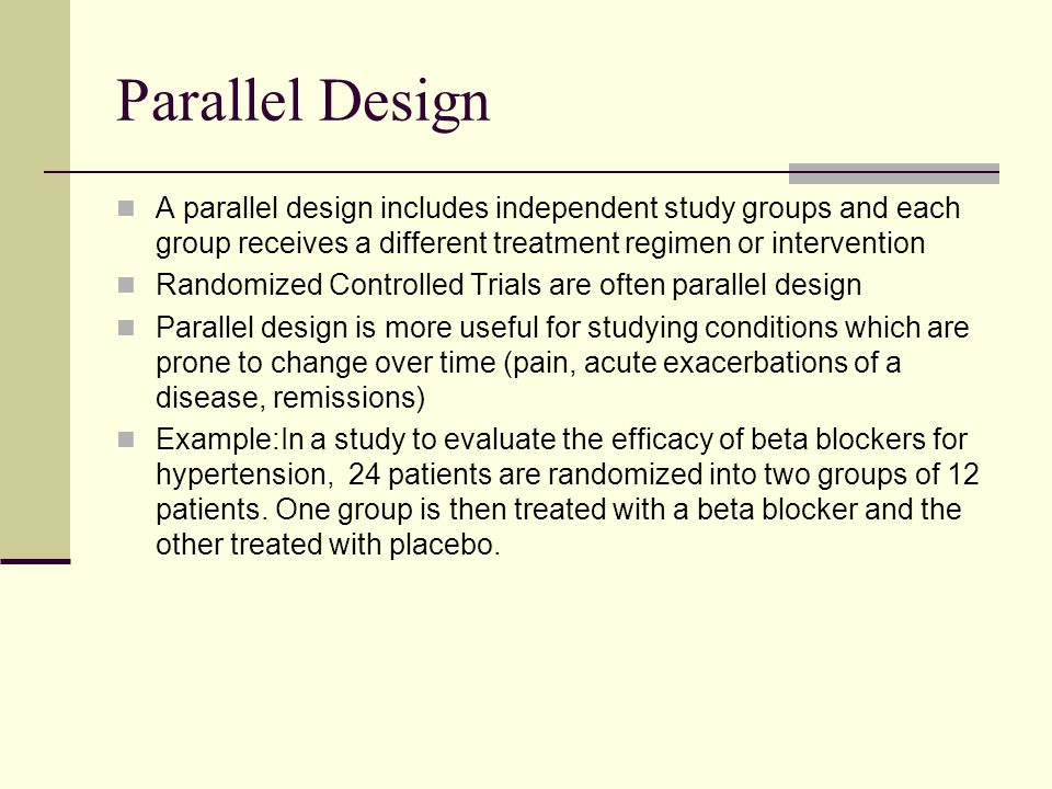 Parallel Design A parallel design includes independent study groups and each group receives a different treatment regimen or intervention Randomized C