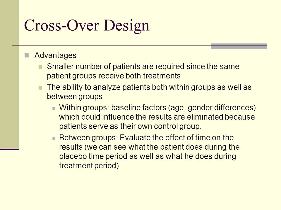 Cross-Over Design Advantages Smaller number of patients are required since the same patient groups receive both treatments The ability to analyze pati