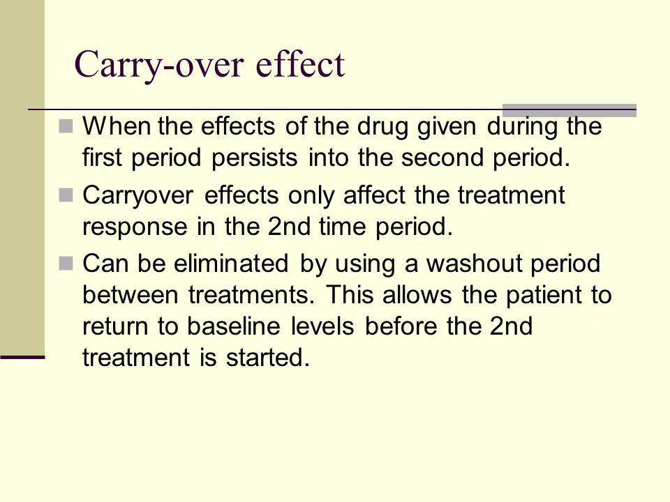 Carry-over effect When the effects of the drug given during the first period persists into the second period. Carryover effects only affect the treatm