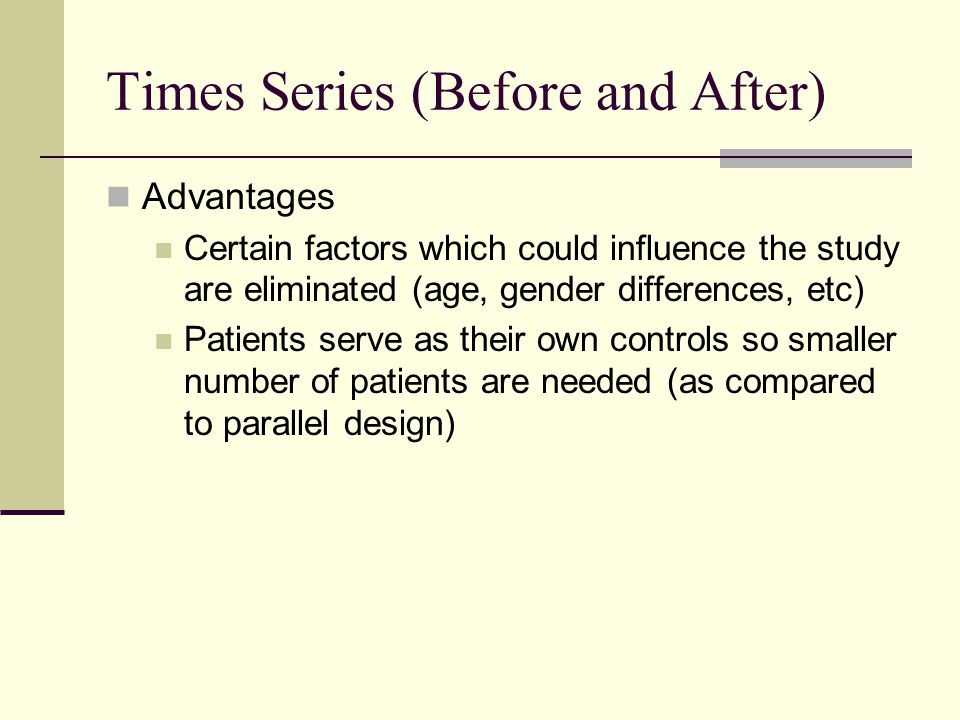 Times Series (Before and After) Advantages Certain factors which could influence the study are eliminated (age, gender differences, etc) Patients serv