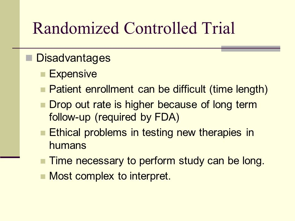 Randomized Controlled Trial Disadvantages Expensive Patient enrollment can be difficult (time length) Drop out rate is higher because of long term fol