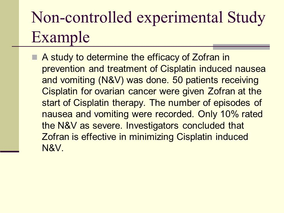 Non-controlled experimental Study Example A study to determine the efficacy of Zofran in prevention and treatment of Cisplatin induced nausea and vomi
